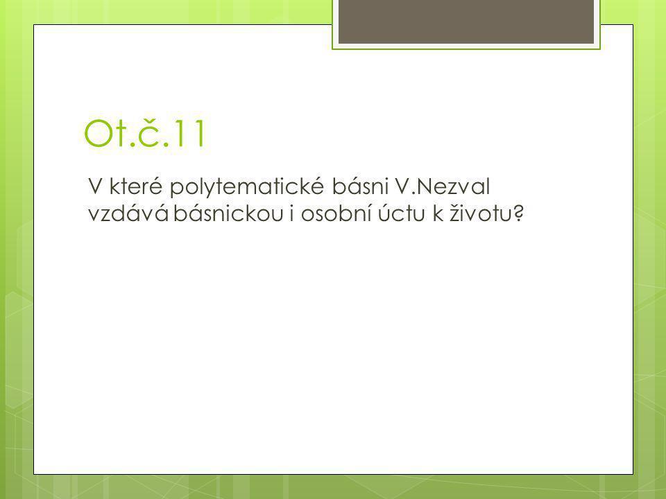Ot.č.11 V které polytematické básni V.Nezval vzdává básnickou i osobní úctu k životu?