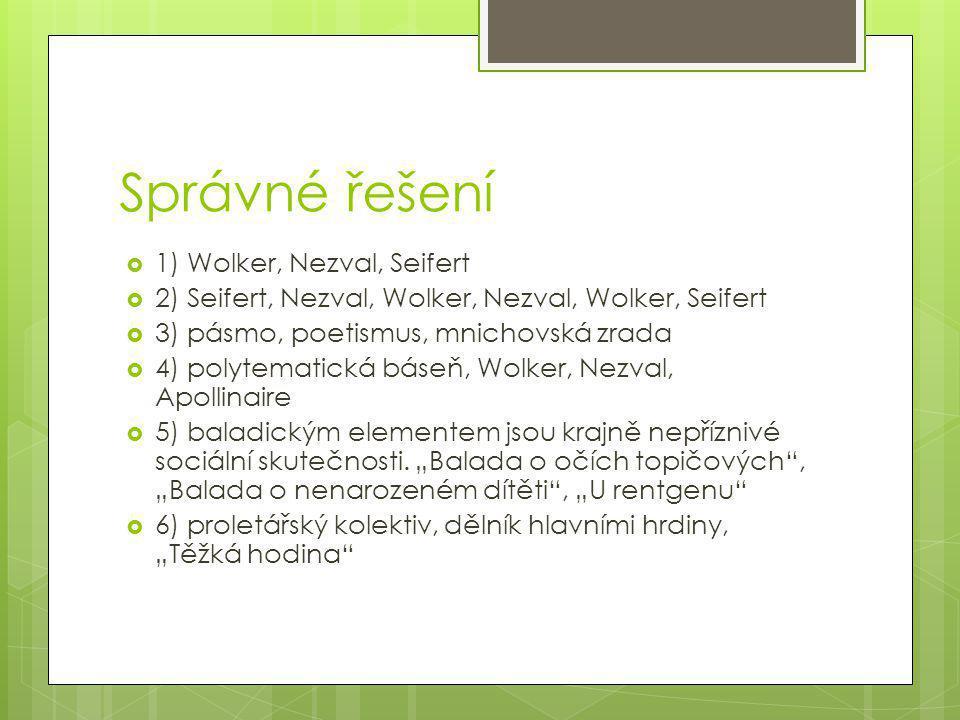 Správné řešení  1) Wolker, Nezval, Seifert  2) Seifert, Nezval, Wolker, Nezval, Wolker, Seifert  3) pásmo, poetismus, mnichovská zrada  4) polytem