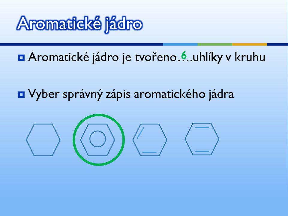  Aromatické jádro je tvořeno….uhlíky v kruhu  Vyber správný zápis aromatického jádra 6