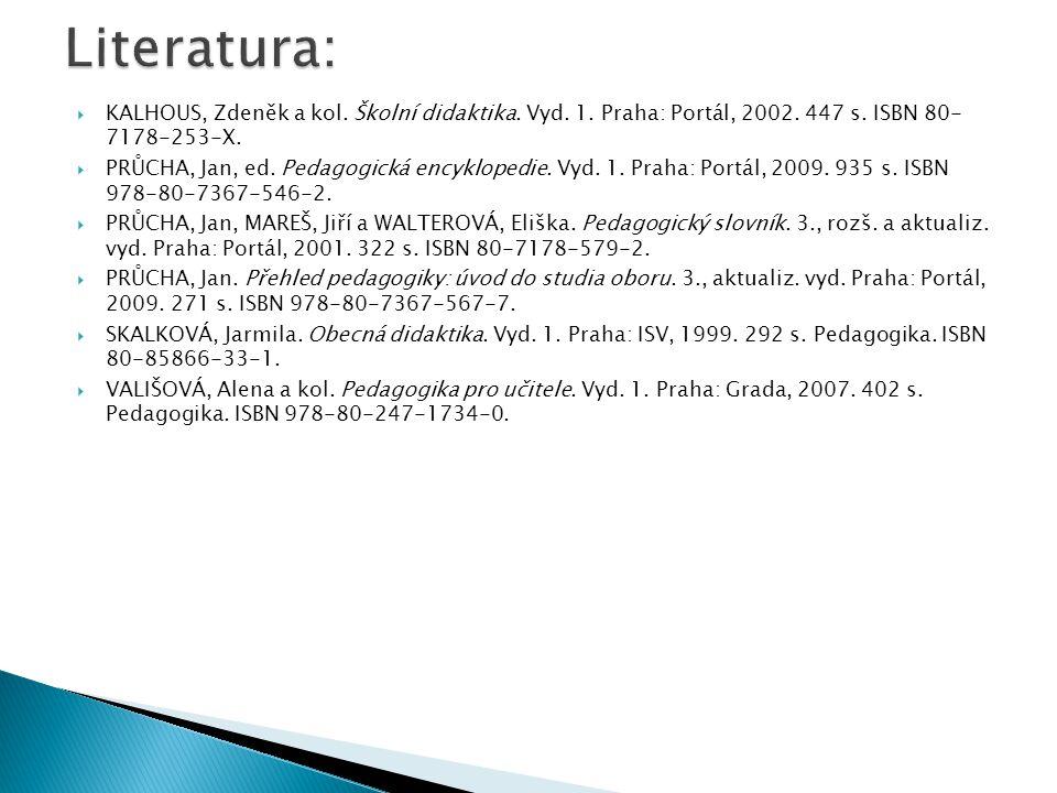  KALHOUS, Zdeněk a kol. Školní didaktika. Vyd. 1. Praha: Portál, 2002. 447 s. ISBN 80- 7178-253-X.  PRŮCHA, Jan, ed. Pedagogická encyklopedie. Vyd.