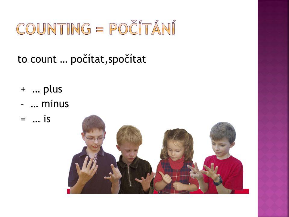 to count … počítat,spočítat + … plus - … minus = … is