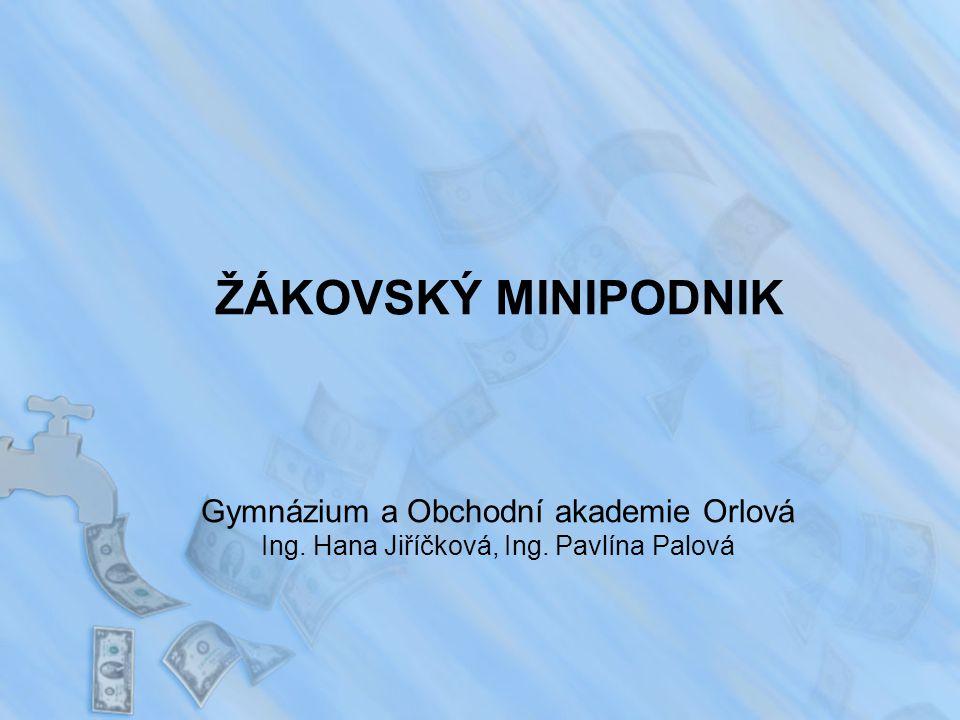 ŽÁKOVSKÝ MINIPODNIK Gymnázium a Obchodní akademie Orlová Ing. Hana Jiříčková, Ing. Pavlína Palová
