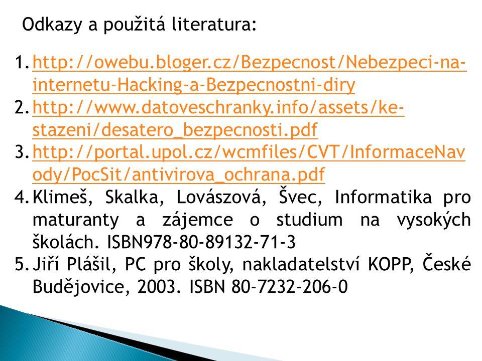 1.http://owebu.bloger.cz/Bezpecnost/Nebezpeci-na- internetu-Hacking-a-Bezpecnostni-diryhttp://owebu.bloger.cz/Bezpecnost/Nebezpeci-na- internetu-Hacking-a-Bezpecnostni-diry 2.http://www.datoveschranky.info/assets/ke- stazeni/desatero_bezpecnosti.pdfhttp://www.datoveschranky.info/assets/ke- stazeni/desatero_bezpecnosti.pdf 3.http://portal.upol.cz/wcmfiles/CVT/InformaceNav ody/PocSit/antivirova_ochrana.pdfhttp://portal.upol.cz/wcmfiles/CVT/InformaceNav ody/PocSit/antivirova_ochrana.pdf 4.Klimeš, Skalka, Lovászová, Švec, Informatika pro maturanty a zájemce o studium na vysokých školách.