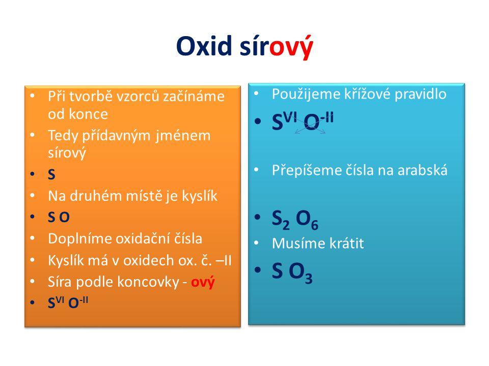 Oxid sírový Při tvorbě vzorců začínáme od konce Tedy přídavným jménem sírový S Na druhém místě je kyslík S O Doplníme oxidační čísla Kyslík má v oxide