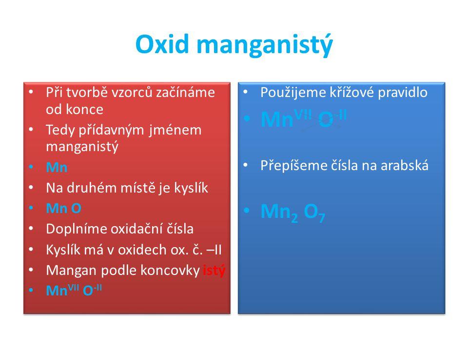 Oxid manganistý Při tvorbě vzorců začínáme od konce Tedy přídavným jménem manganistý Mn Na druhém místě je kyslík Mn O Doplníme oxidační čísla Kyslík