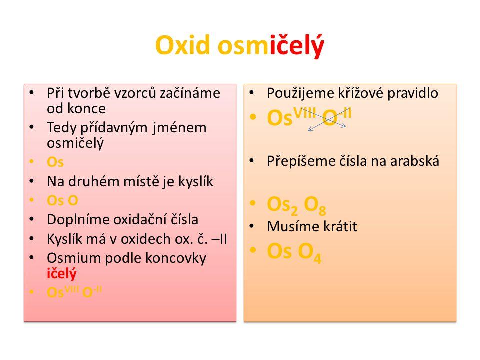 Oxid osmičelý Při tvorbě vzorců začínáme od konce Tedy přídavným jménem osmičelý Os Na druhém místě je kyslík Os O Doplníme oxidační čísla Kyslík má v