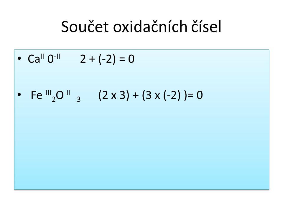 Součet oxidačních čísel Ca II 0 -II 2 + (-2) = 0 Fe III 2 O -II 3 (2 x 3) + (3 x (-2) )= 0 Ca II 0 -II 2 + (-2) = 0 Fe III 2 O -II 3 (2 x 3) + (3 x (-