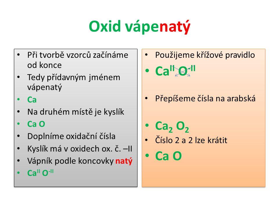 Oxid vápenatý Při tvorbě vzorců začínáme od konce Tedy přídavným jménem vápenatý Ca Na druhém místě je kyslík Ca O Doplníme oxidační čísla Kyslík má v