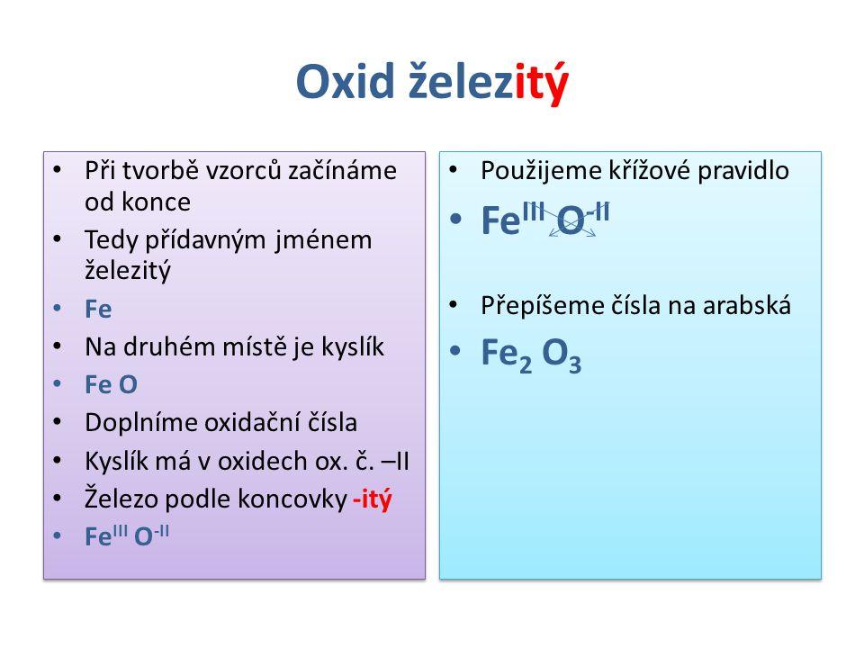Oxid železitý Při tvorbě vzorců začínáme od konce Tedy přídavným jménem železitý Fe Na druhém místě je kyslík Fe O Doplníme oxidační čísla Kyslík má v