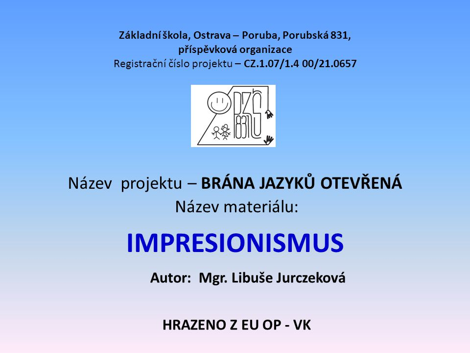 IMPRESIONISMUS Základní škola, Ostrava – Poruba, Porubská 831, příspěvková organizace Registrační číslo projektu – CZ.1.07/1.4 00/21.0657 Název projek