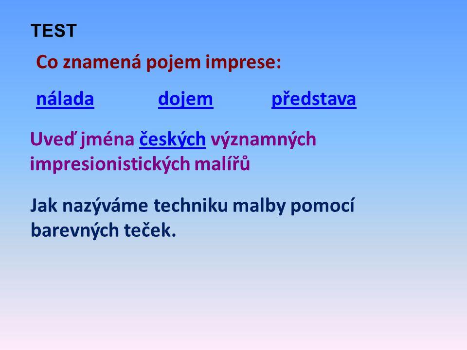 Co znamená pojem imprese: náladadojempředstava Uveď jména českých významných impresionistických malířůčeských Jak nazýváme techniku malby pomocí barev
