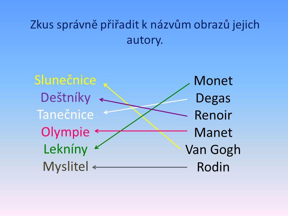Zkus správně přiřadit k názvům obrazů jejich autory. Slunečnice Deštníky Tanečnice Olympie Lekníny Myslitel Monet Degas Renoir Manet Van Gogh Rodin
