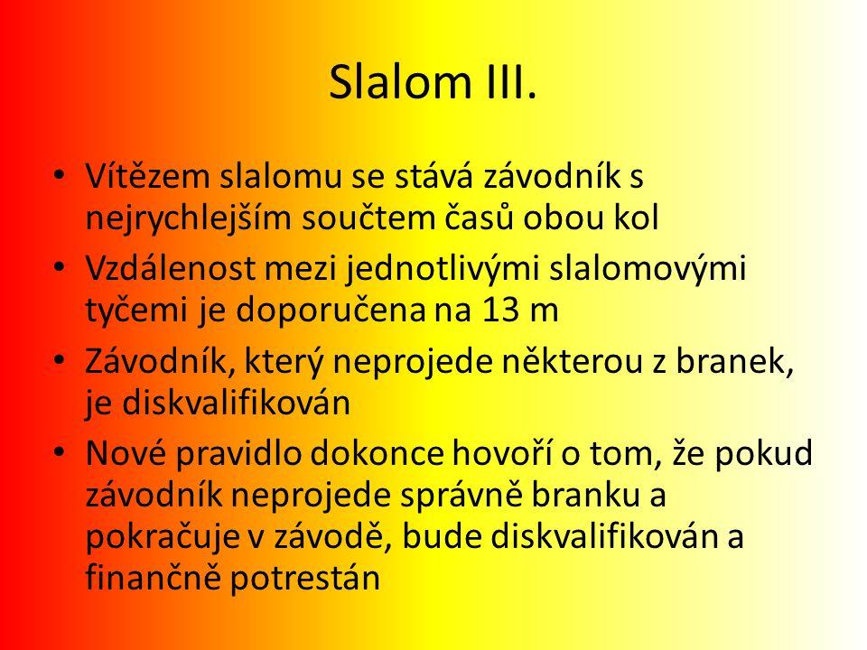 Slalom III. Vítězem slalomu se stává závodník s nejrychlejším součtem časů obou kol Vzdálenost mezi jednotlivými slalomovými tyčemi je doporučena na 1