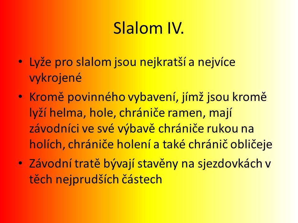 Slalom IV. Lyže pro slalom jsou nejkratší a nejvíce vykrojené Kromě povinného vybavení, jímž jsou kromě lyží helma, hole, chrániče ramen, mají závodní