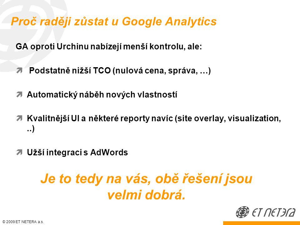 © 2009 ET NETERA a.s. Proč raději zůstat u Google Analytics GA oproti Urchinu nabízejí menší kontrolu, ale:  Podstatně nižší TCO (nulová cena, správa