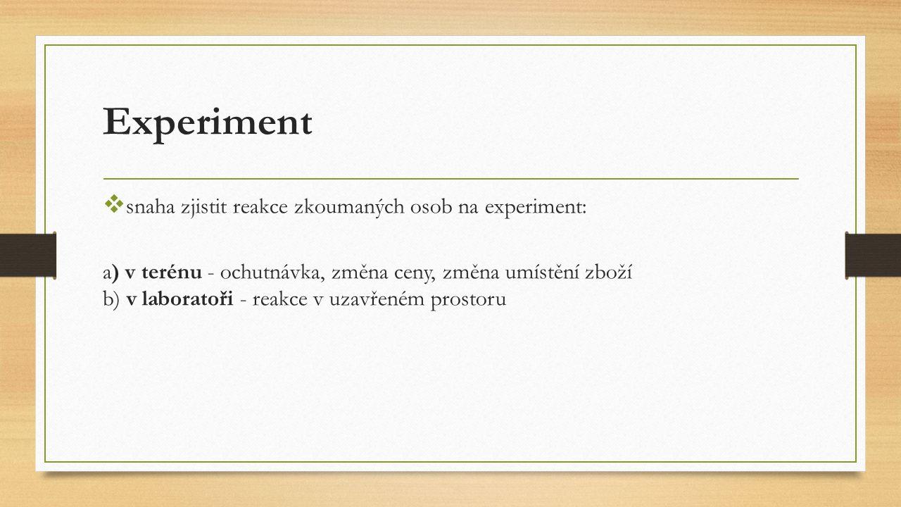 Experiment  snaha zjistit reakce zkoumaných osob na experiment: a) v terénu - ochutnávka, změna ceny, změna umístění zboží b) v laboratoři - reakce v uzavřeném prostoru
