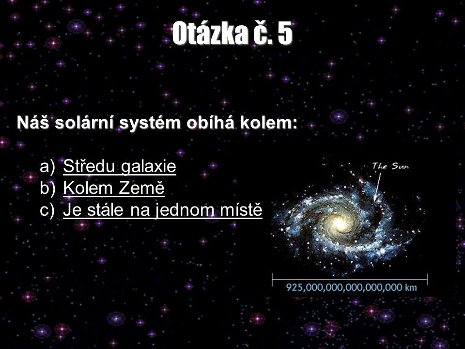 Otázka č. 5 Náš solární systém obíhá kolem: a)Středu galaxieStředu galaxie b)Kolem ZeměKolem Země c)Je stále na jednom místěJe stále na jednom místě