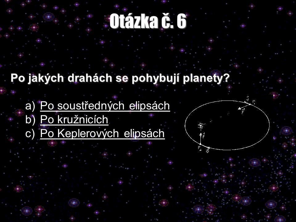 Otázka č. 6 Po jakých drahách se pohybují planety? a)Po soustředných elipsáchPo soustředných elipsách b)Po kružnicíchPo kružnicích c)Po Keplerových el