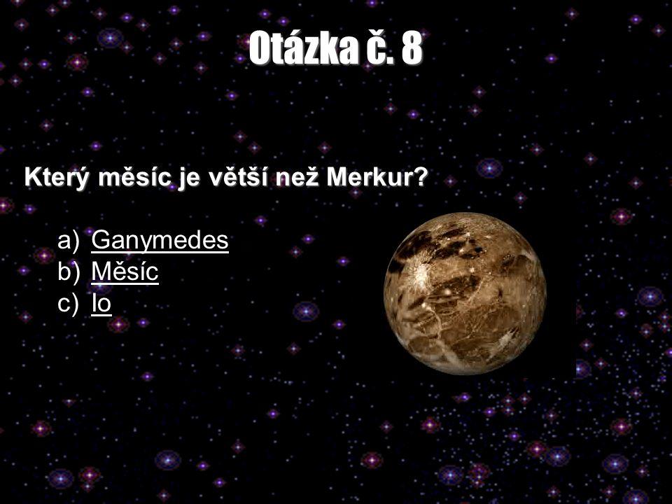 Otázka č. 8 Který měsíc je větší než Merkur? a)GanymedesGanymedes b)MěsícMěsíc c)IoIo