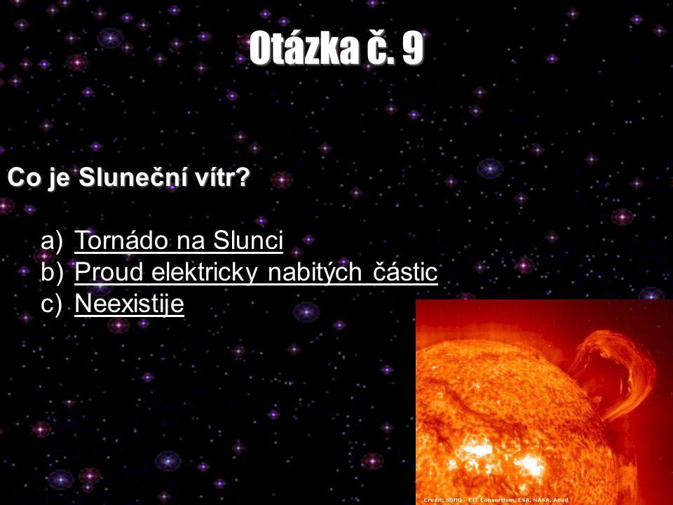 Otázka č. 9 Co je Sluneční vítr? a)Tornádo na SlunciTornádo na Slunci b)Proud elektricky nabitých částicProud elektricky nabitých částic c)NeexistijeN
