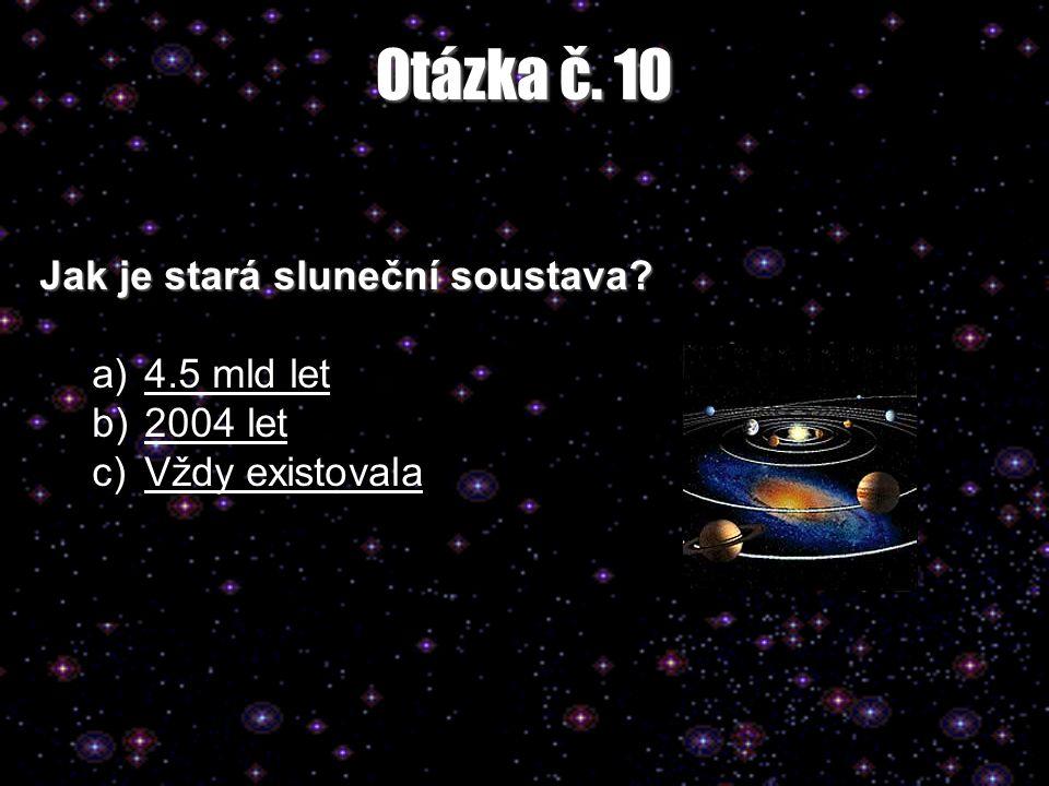 Otázka č. 10 Jak je stará sluneční soustava? a)4.5 mld let4.5 mld let b)2004 let2004 let c)Vždy existovalaVždy existovala