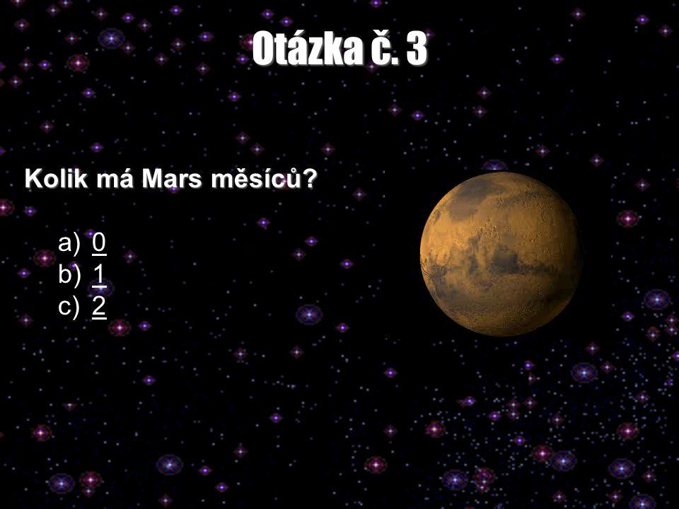 Otázka č. 3 Kolik má Mars měsíců? a)00 b)11 c)22