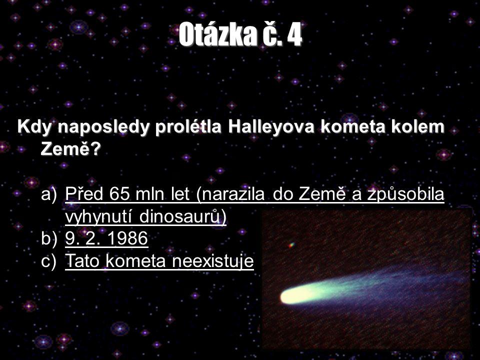 Otázka č. 4 Kdy naposledy prolétla Halleyova kometa kolem Země? a)Před 65 mln let (narazila do Země a způsobila vyhynutí dinosaurů)Před 65 mln let (na