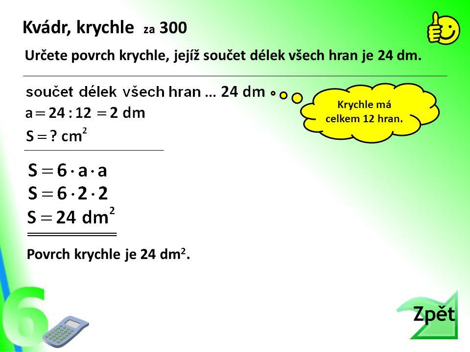 Kvádr, krychle za 300 Určete povrch krychle, jejíž součet délek všech hran je 24 dm. Povrch krychle je 24 dm 2. Krychle má celkem 12 hran.