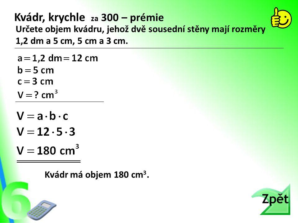Kvádr, krychle za 300 – prémie Určete objem kvádru, jehož dvě sousední stěny mají rozměry 1,2 dm a 5 cm, 5 cm a 3 cm. Kvádr má objem 180 cm 3.