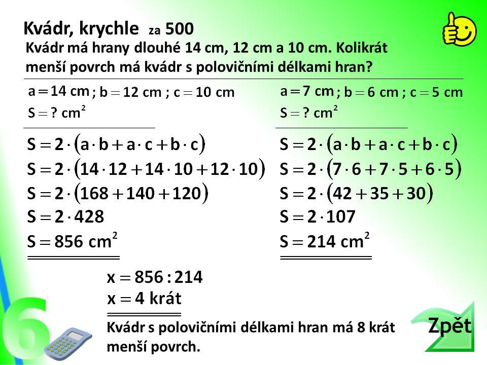 Kvádr, krychle za 500 Kvádr má hrany dlouhé 14 cm, 12 cm a 10 cm. Kolikrát menší povrch má kvádr s polovičními délkami hran? Kvádr s polovičními délka