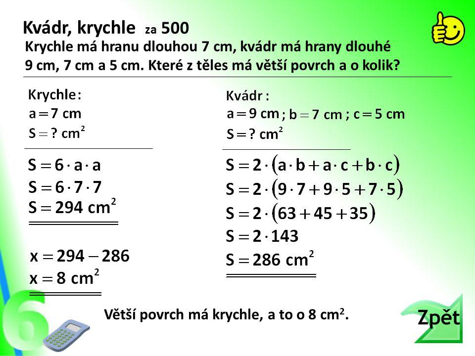 Kvádr, krychle za 500 Krychle má hranu dlouhou 7 cm, kvádr má hrany dlouhé 9 cm, 7 cm a 5 cm. Které z těles má větší povrch a o kolik? Větší povrch má