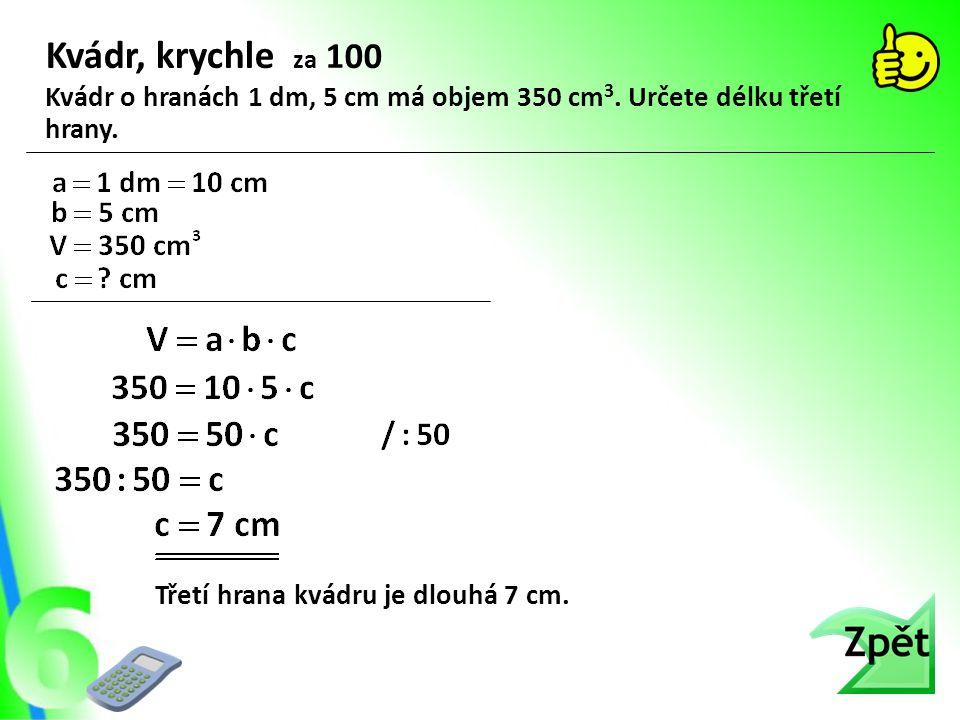 Kvádr, krychle za 100 Třetí hrana kvádru je dlouhá 7 cm. Kvádr o hranách 1 dm, 5 cm má objem 350 cm 3. Určete délku třetí hrany.