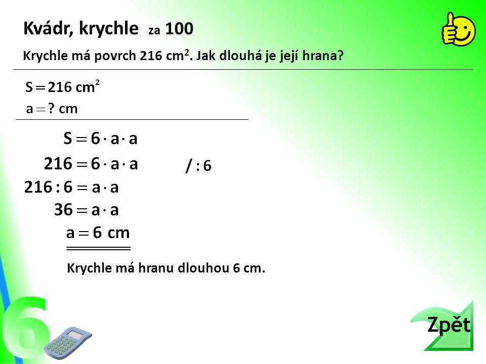 Kvádr, krychle za 100 Krychle má hranu dlouhou 6 cm. Krychle má povrch 216 cm 2. Jak dlouhá je její hrana?