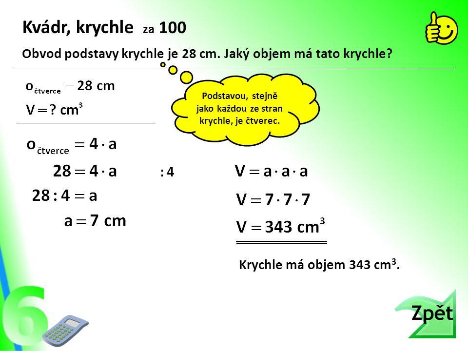 Kvádr, krychle za 100 Krychle má objem 343 cm 3.Obvod podstavy krychle je 28 cm.