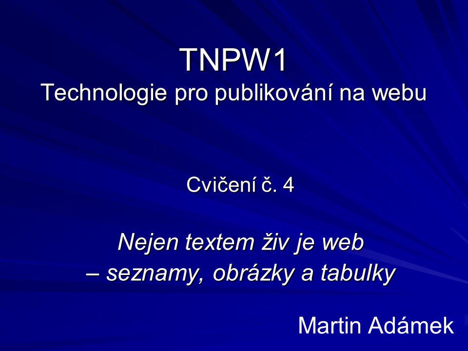TNPW1 Technologie pro publikování na webu Cvičení č. 4 Nejen textem živ je web – seznamy, obrázky a tabulky Martin Adámek