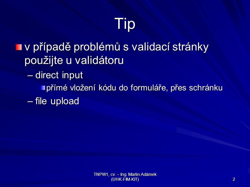 TNPW1, cv. – Ing. Martin Adámek (UHK-FIM-KIT) 2 Tip v případě problémů s validací stránky použijte u validátoru –direct input přímé vložení kódu do fo