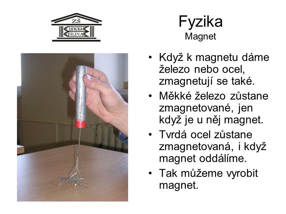 Fyzika Magnet Když k magnetu dáme železo nebo ocel, zmagnetují se také. Měkké železo zůstane zmagnetované, jen když je u něj magnet. Tvrdá ocel zůstan
