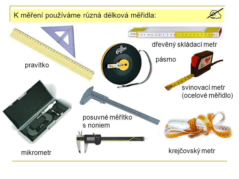 K měření používáme různá délková měřidla: pravítko dřevěný skládací metr posuvné měřítko s noniem pásmo svinovací metr (ocelové měřidlo) krejčovský metr mikrometr