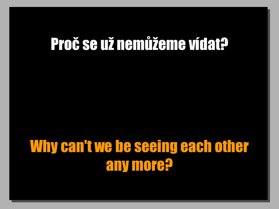 Proč se už nemůžeme vídat? Why can t we be seeing each other any more?