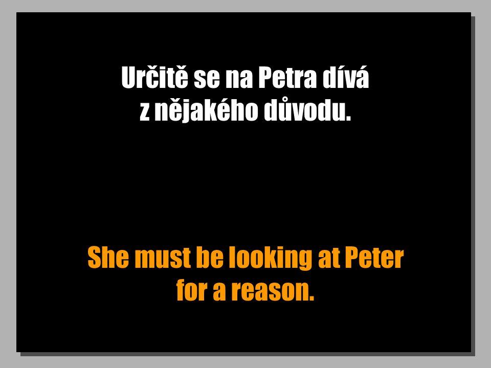 Určitě se na Petra dívá z nějakého důvodu. She must be looking at Peter for a reason.