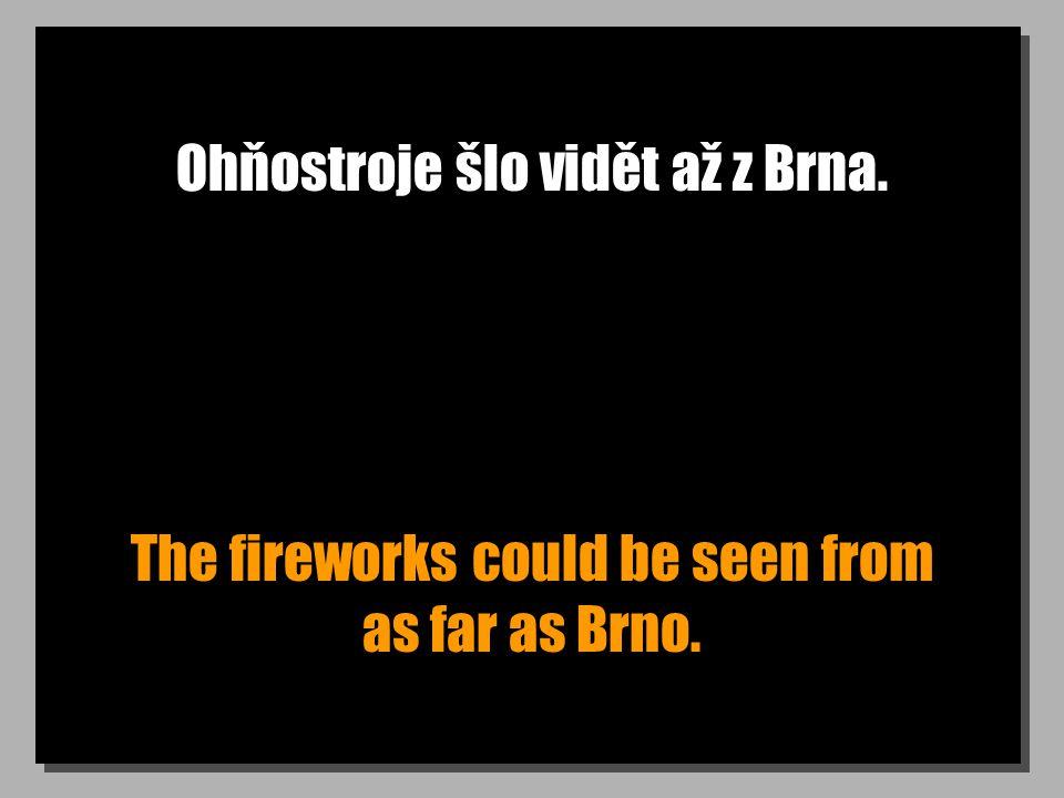 Ohňostroje šlo vidět až z Brna. The fireworks could be seen from as far as Brno.