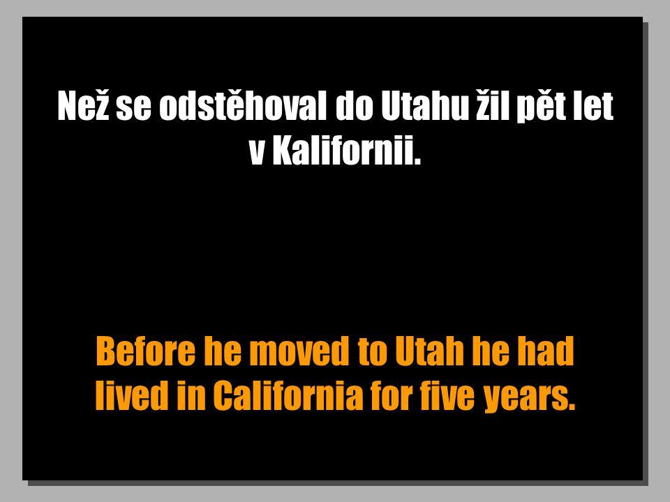 Než se odstěhoval do Utahu žil pět let v Kalifornii. Before he moved to Utah he had lived in California for five years.