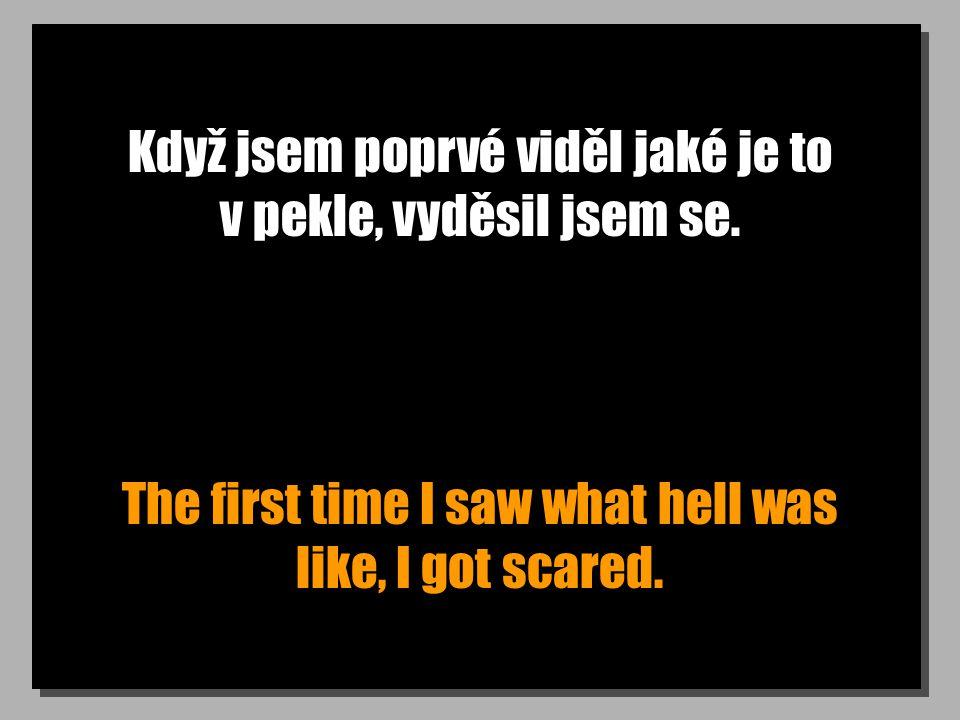 Když jsem poprvé viděl jaké je to v pekle, vyděsil jsem se. The first time I saw what hell was like, I got scared.