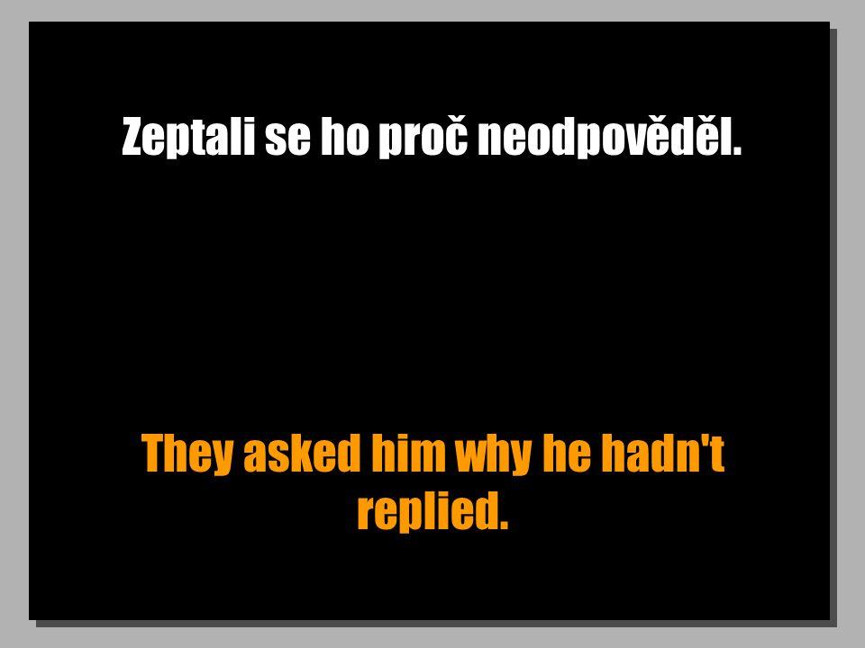 Zeptali se ho proč neodpověděl. They asked him why he hadn't replied.