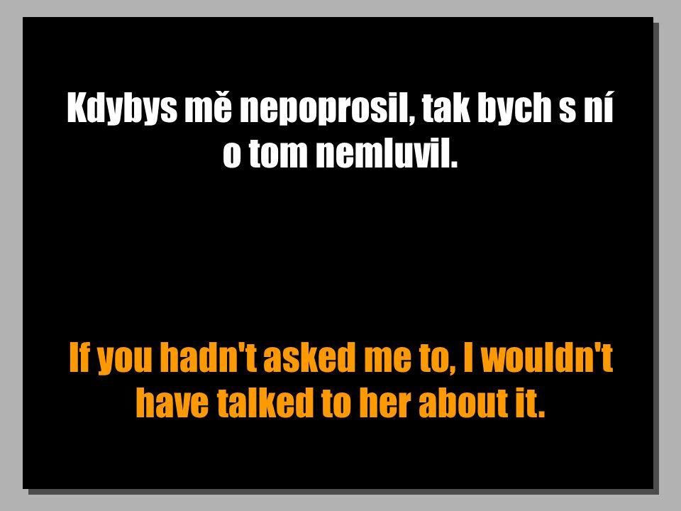 Kdybys mě nepoprosil, tak bych s ní o tom nemluvil.