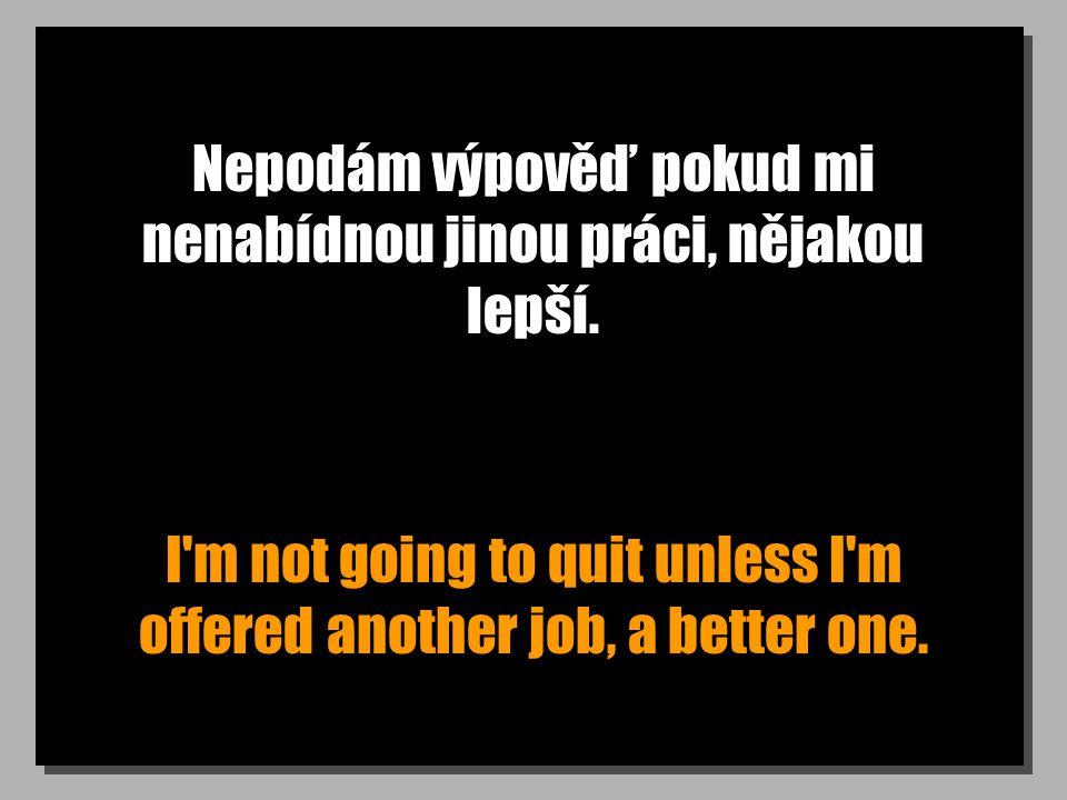 Nepodám výpověď pokud mi nenabídnou jinou práci, nějakou lepší. I'm not going to quit unless I'm offered another job, a better one.