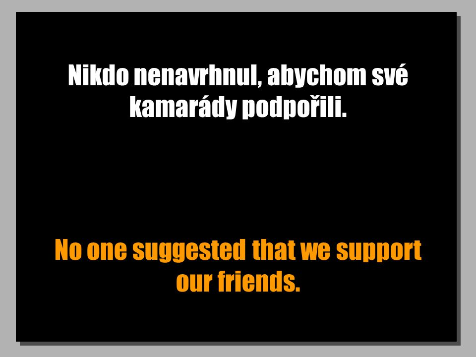 Nikdo nenavrhnul, abychom své kamarády podpořili. No one suggested that we support our friends.