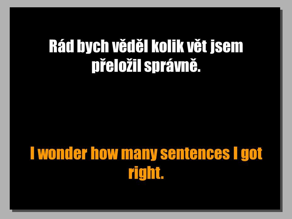 Rád bych věděl kolik vět jsem přeložil správně. I wonder how many sentences I got right.