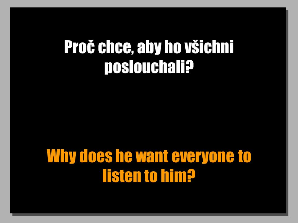 Proč chce, aby ho všichni poslouchali Why does he want everyone to listen to him