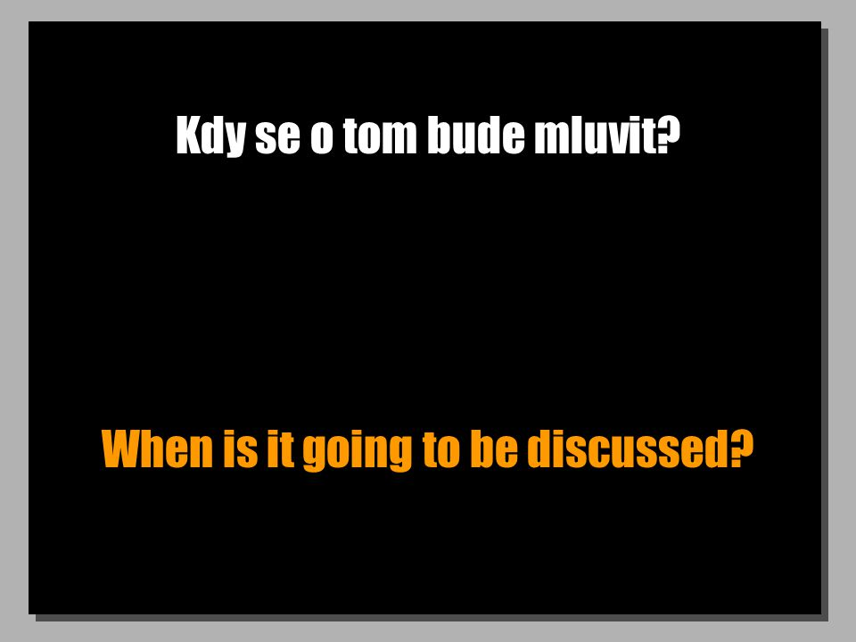Kdy se o tom bude mluvit? When is it going to be discussed?
